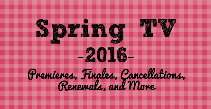 Spring 2016 TV Premieres, Finales, and More